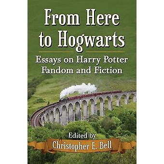 From Here to Hogwarts Essays on Harry Potter Fandom and Fiction by Bell & Christopher E