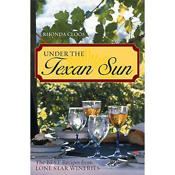 Under the Texan Sun The Best Recipes from Lone Star Wineries by Cloos & Rhonda