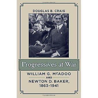 Progressives at War - William G. McAdoo and Newton D. Baker - 1863-194