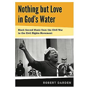 Nothing But Love in God's Water: Volume I: Black Sacred Music from the Civil War to the Civil Rights Movement: 1