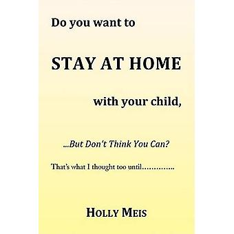 Do You Want to Stay at Home with Your Child... by Holly Meis - 978143