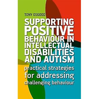 Supporting Positive Behaviour in Intellectual Disabilities and Autism Practical Strategies for Addressing Challenging Behaviour