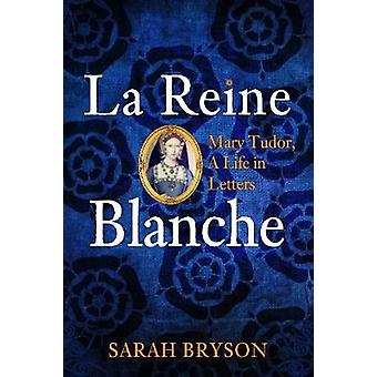 La Reine Blanche - Mary Tudor - a Life in Letters by Sarah Bryson - 97