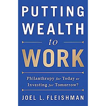 Putting Wealth to Work - Philanthropy for Today or Investing for Tomor
