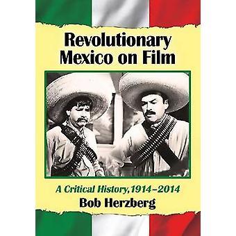 Revolutionary Mexico on Film - A Critical History - 1914-2014 by Bob H