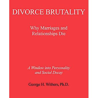 Divorce Brutality Why Marriages and Relationships Die by Withers & George H.