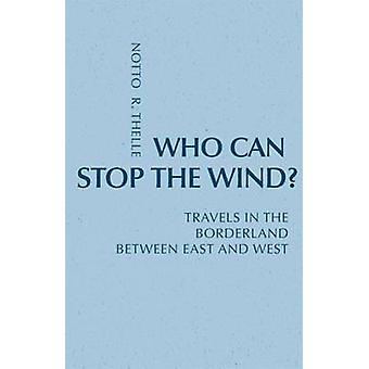 Who Can Stop the Wind Travels in the Borderland Between East and West by Thelle & Notto O.