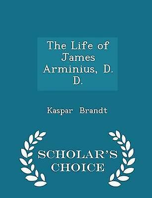 The Life of James Arminius D. D.  Scholars Choice Edition by Brandt & Kaspar