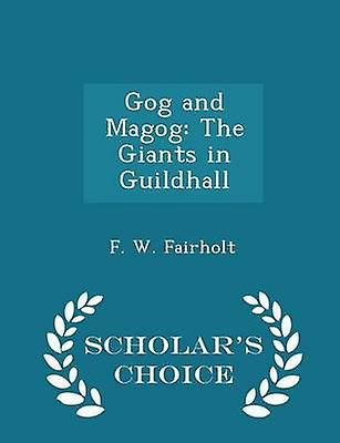 Gog and Magog The Giants in Guildhall  Scholars Choice Edition by Fairholt & F. W.