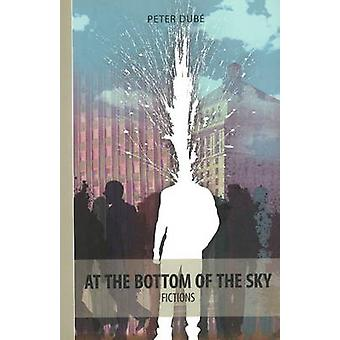 At the Bottom of the Sky - Fictions by Peter Dube - Will Aitken - 9781