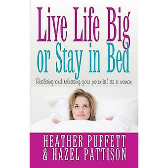 Live Life Big or Stay in Bed Realising and Releasing Potential as a Woman by Puffett & Heather