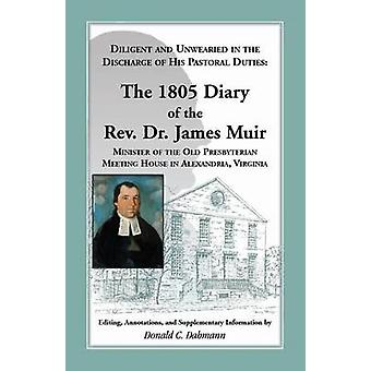 Diligent and Unwearied in the Discharge of His Pastoral Duties The 1805 Diary of the REV. Dr. James Muir Minister of the Old Presbyterian Meeting Ho by Muir & James