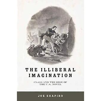 Illiberal Imagination Class and the Rise of the U.S. Novel by Shapiro & Joe