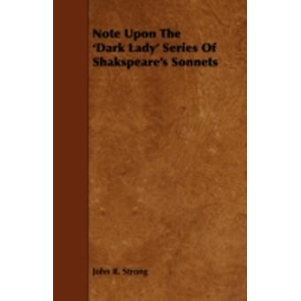 Note Upon the Dark Lady Series of Shakspeares Sonnets by Strong & John R.