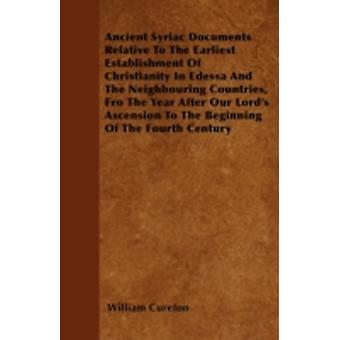 Ancient Syriac Documents Relative To The Earliest Establishment Of Christianity In Edessa And The Neighbouring Countries Fro The Year After Our Lords Ascension To The Beginning Of The Fourth Century by Cureton & William