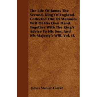 The Life Of James The Second King Of England. Collected Out Of Memoirs Writ Of His Own Hand. Together With The Kings Advice To His Son And His Majestys Will. Vol. II. by Clarke & James Stanier