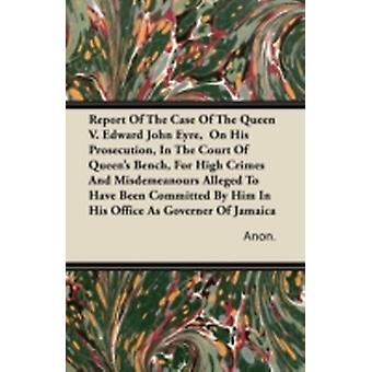 Report Of The Case Of The Queen V. Edward John Eyre  On His Prosecution In The Court Of Queens Bench For High Crimes And Misdemeanours Alleged To Have Been Committed By Him In His Office As Govern by Anon.
