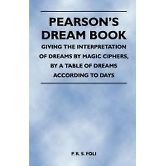 Pearsons Dream Book  Giving the Interpretation of Dreams by Magic Ciphers by a Table of Dreams According to Days by Foli & P. R. S.