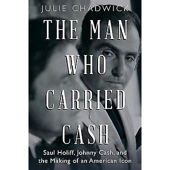 Man Who Carried Cash Saul Holiff Johnny Cash and the Making of an American Icon by Chadwick & Julie