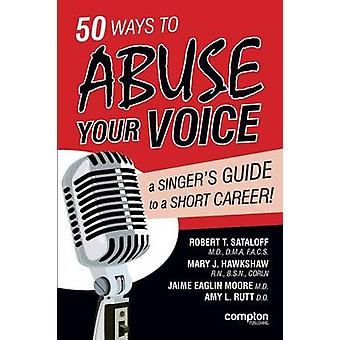 50 Ways to Abuse Your Voice A Singers Guide to a Short Career by Sataloff & Robert Thayer
