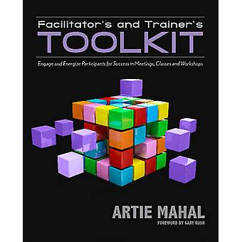 Facilitators and Trainers Toolkit Engage and Energize Participants for Success in Meetings Classes and Workshops by Mahal & Artie