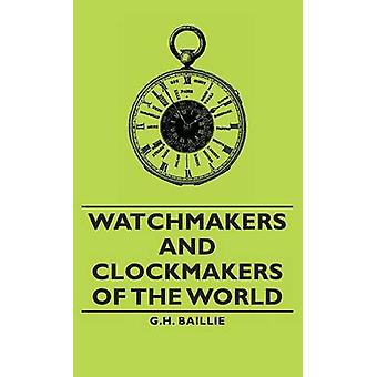 Watchmakers and Clockmakers of the World by Baillie & G. H.