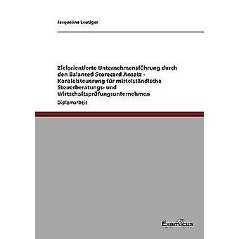 Zielorientierte Unternehmensfhrung durch den Balanced Scorecard Ansatz   Kanzleisteuerung fr mittelstndische Steuerberatungs und Wirtschaftsprfungsunternehmen by Leutiger & Jacqueline