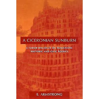 A Ciceronian Sunburn - A Tudor Dialogue on Humanistic Rhetoric and Civ