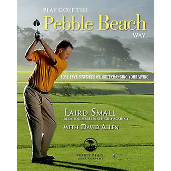 Play Golf the Pebble Beach Way - Lose Five Strokes Without Changing Yo
