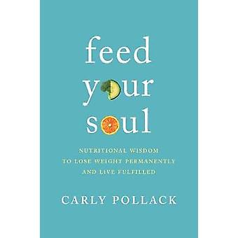 Feed Your Soul - Nutritional Wisdom to Lose Weight Permanently and Liv