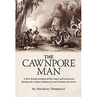 The Cawnpore Man - A First Hand Account of the Siege and Massacre Duri
