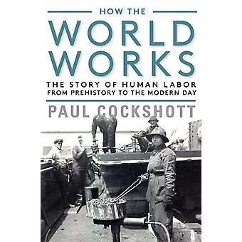 How the World Works  The Story of Human Labor from Prehistory to the Modern Day by Paul Cockshott