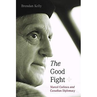 The Good Fight - Marcel Cadieux and Canadian Diplomacy by Brendan Kell