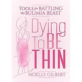 Dying to be Thin - Tools for Battling the Bulimia Beast by Noelle Gilb