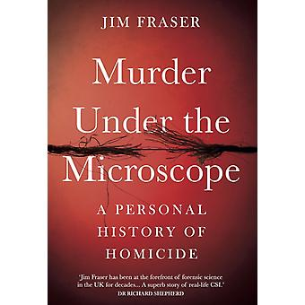 Murder Under the Microscope  A Personal History of Homicide by James Fraser