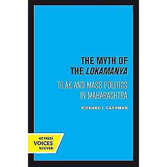 The Myth of the Lokamanya - Tilak and Mass Politics in Maharashtra