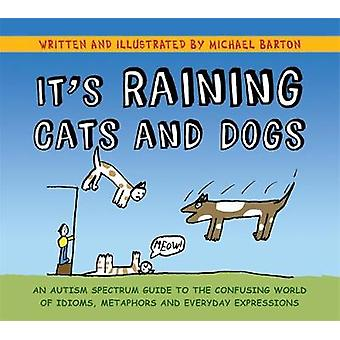 It's Raining Cats and Dogs An Autism Spectrum Guide to the Confusing World of Idioms Metaphors and Everyday Expressions