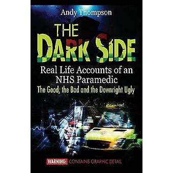 The Dark Side Real Life Accounts of an NHS Paramedic the Good the Bad and the Downright Ugly by Thompson & Andy