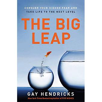 The Big Leap - Conquer Your Hidden Fear and Take Life to the Next Leve