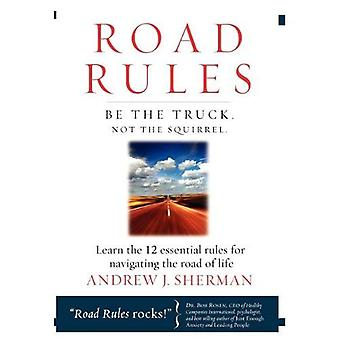 Road Rules - Be the Truck Not the Squirrel: Learn the 12 Essential Rules for Navigating the Road of Life