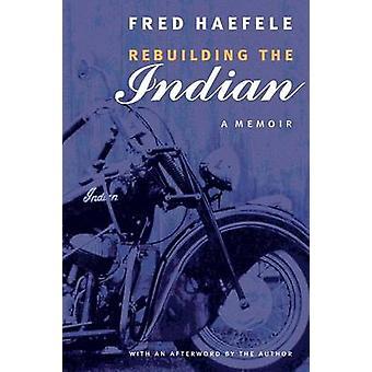 Rebuilding the Indian A Memoir by Haefele & Fred