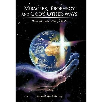 Miracles Prophecy and Gods Other Ways How God Works in Todays World by Kersey & Kenneth Robb