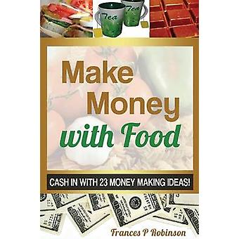 Make Money with Food Cash in with 23 Money Making Ideas by Robinson Frances