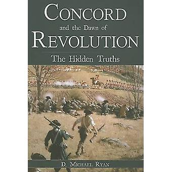 Concord and the Dawn of Revolution - The Hidden Truths by D Michael Ry