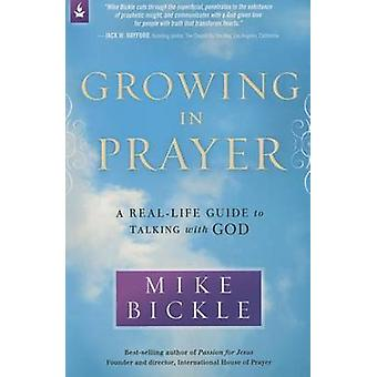 Growing in Prayer - A Definitive Guide for Talking with God by Mike Bi