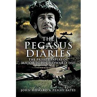 The Pegasus Diaries - The Private Papers of Major John Howard DSO by J