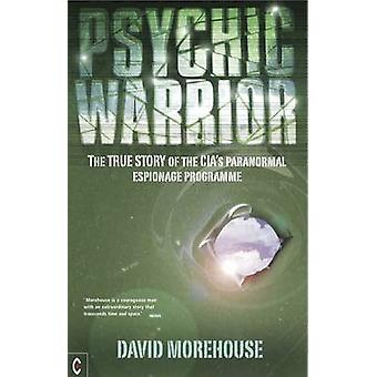 Psychic Warrior  The True Story of the CIAs Paranormal Espionage Programme by David Morehouse