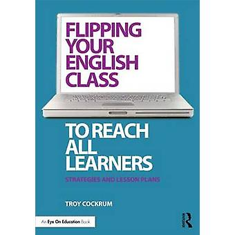 Flipping Your English Class to Reach All Learners  Strategies and Lesson Plans by Troy Cockrum