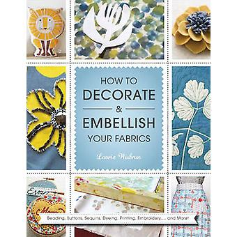 How to Decorate and Embellish Your Fabrics  Beading Buttons Sequins Dyeing Printing Embossing... and More by Laurie Wisbrun