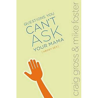 Questions You Cant Ask Your Mama about Sex by Gross & Craig